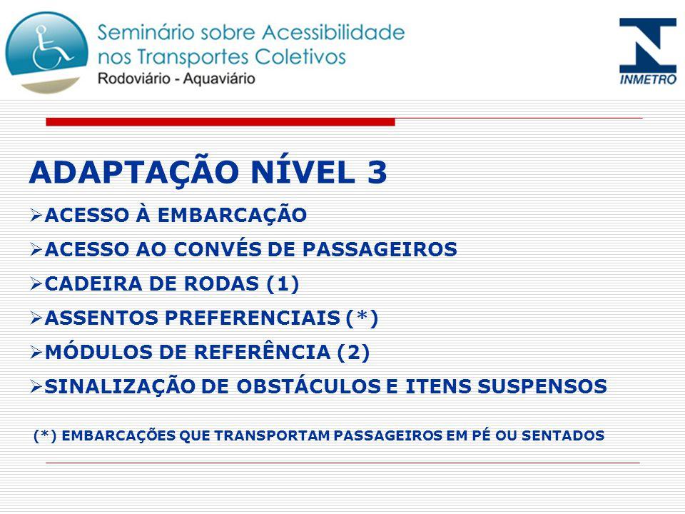 ADAPTAÇÃO NÍVEL 3 ACESSO À EMBARCAÇÃO ACESSO AO CONVÉS DE PASSAGEIROS CADEIRA DE RODAS (1) ASSENTOS PREFERENCIAIS (*) MÓDULOS DE REFERÊNCIA (2) SINALIZAÇÃO DE OBSTÁCULOS E ITENS SUSPENSOS (*) EMBARCAÇÕES QUE TRANSPORTAM PASSAGEIROS EM PÉ OU SENTADOS