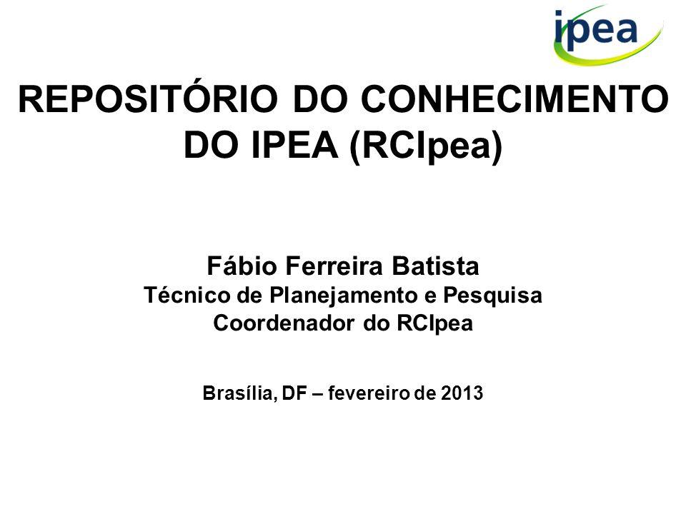 REPOSITÓRIO DO CONHECIMENTO DO IPEA (RCIpea) Fábio Ferreira Batista Técnico de Planejamento e Pesquisa Coordenador do RCIpea Brasília, DF – fevereiro