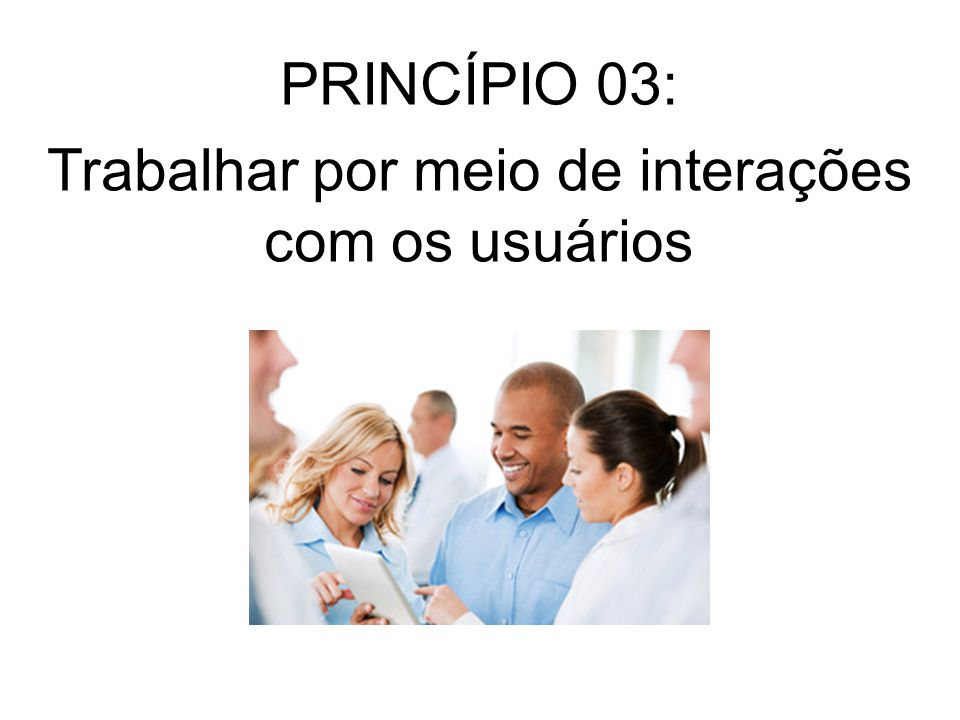 PRINCÍPIO 03: Trabalhar por meio de interações com os usuários