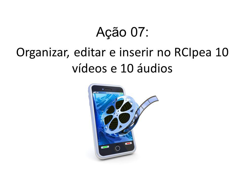 Ação 07: Organizar, editar e inserir no RCIpea 10 vídeos e 10 áudios
