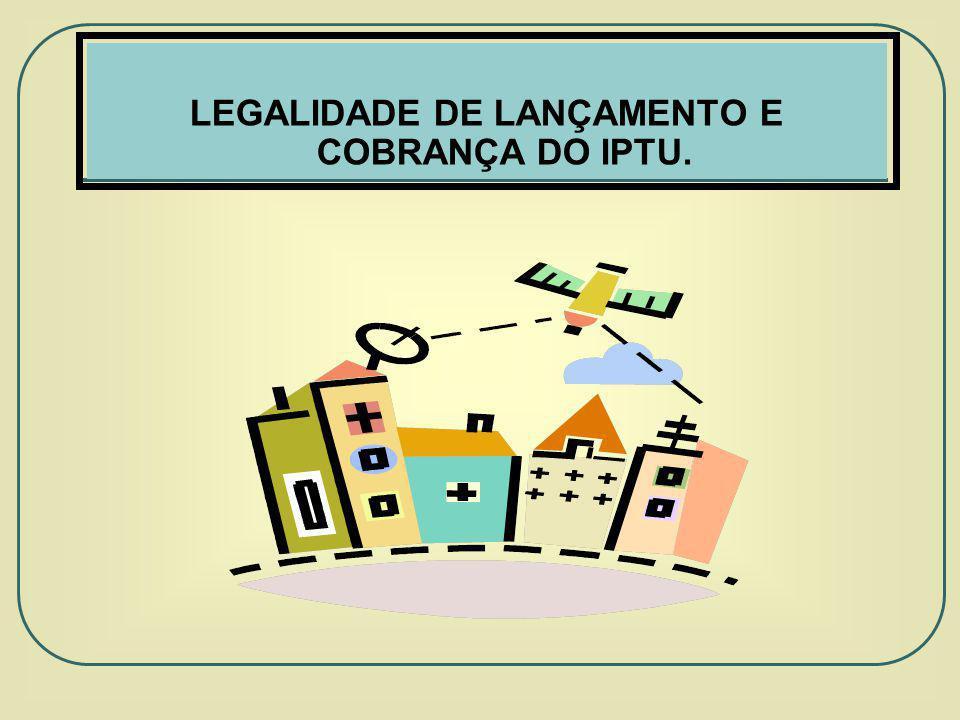 LEGALIDADE DE LANÇAMENTO E COBRANÇA DO IPTU.