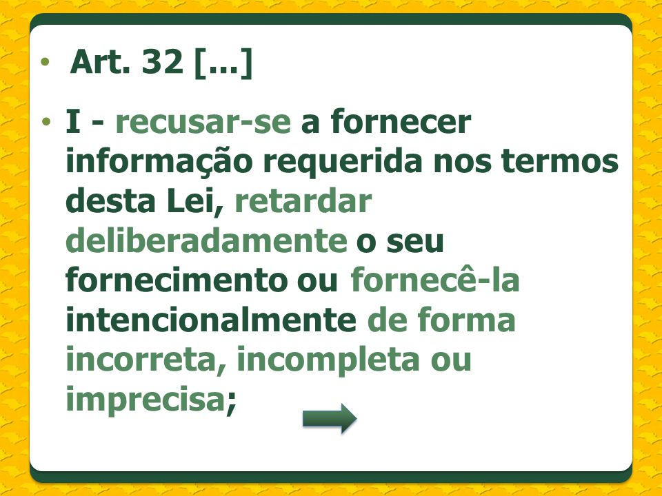 I - recusar-se a fornecer informação requerida nos termos desta Lei, retardar deliberadamente o seu fornecimento ou fornecê-la intencionalmente de forma incorreta, incompleta ou imprecisa; Art.