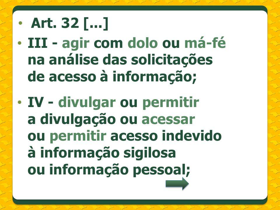 III - agir com dolo ou má-fé na análise das solicitações de acesso à informação; IV - divulgar ou permitir a divulgação ou acessar ou permitir acesso indevido à informação sigilosa ou informação pessoal; Art.