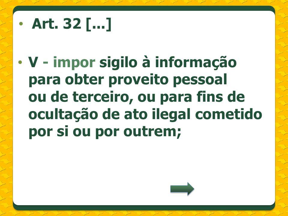 V - impor sigilo à informação para obter proveito pessoal ou de terceiro, ou para fins de ocultação de ato ilegal cometido por si ou por outrem; Art.