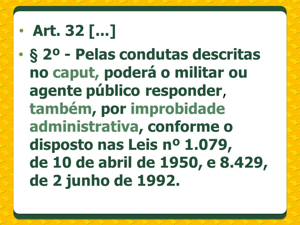 § 2º - Pelas condutas descritas no caput, poderá o militar ou agente público responder, também, por improbidade administrativa, conforme o disposto nas Leis nº 1.079, de 10 de abril de 1950, e 8.429, de 2 junho de 1992.