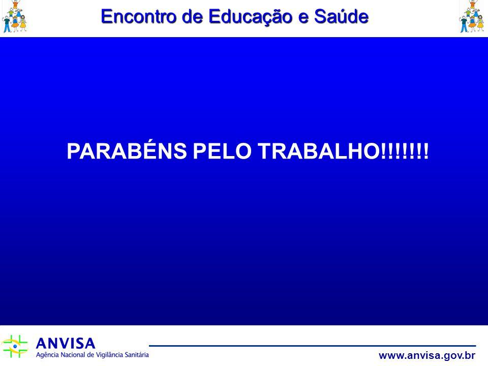 www.anvisa.gov.br Encontro de Educação e Saúde PARABÉNS PELO TRABALHO!!!!!!!