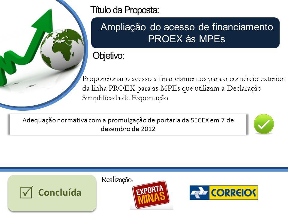 Título da Proposta: Ampliação do acesso de financiamento PROEX às MPEs Proporcionar o acesso a financiamentos para o comércio exterior da linha PROEX para as MPEs que utilizam a Declaração Simplificada de Exportação Objetivo: Adequação normativa com a promulgação de portaria da SECEX em 7 de dezembro de 2012 Concluída Realização :