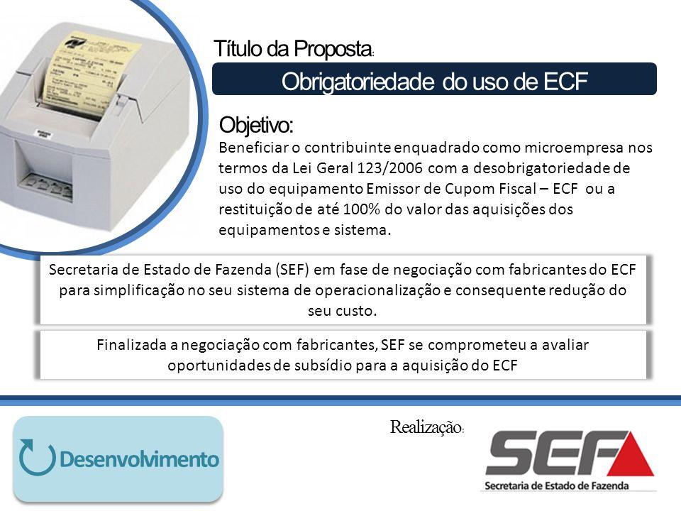Título da Proposta : Obrigatoriedade do uso de ECF Beneficiar o contribuinte enquadrado como microempresa nos termos da Lei Geral 123/2006 com a desobrigatoriedade de uso do equipamento Emissor de Cupom Fiscal – ECF ou a restituição de até 100% do valor das aquisições dos equipamentos e sistema.