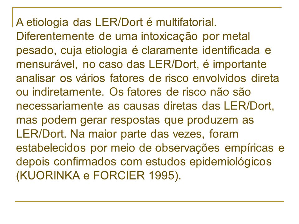 A etiologia das LER/Dort é multifatorial. Diferentemente de uma intoxicação por metal pesado, cuja etiologia é claramente identificada e mensurável, n