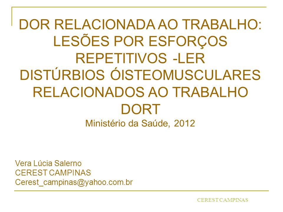 CEREST CAMPINAS DOR RELACIONADA AO TRABALHO: LESÕES POR ESFORÇOS REPETITIVOS -LER DISTÚRBIOS ÓISTEOMUSCULARES RELACIONADOS AO TRABALHO DORT Ministério da Saúde, 2012 Vera Lúcia Salerno CEREST CAMPINAS Cerest_campinas@yahoo.com.br