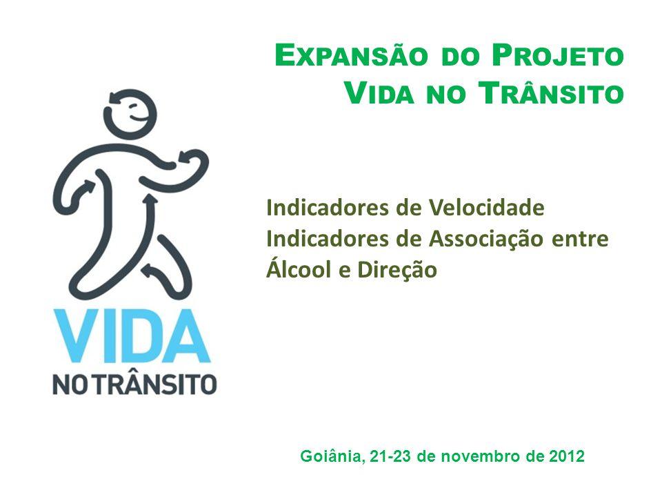 E XPANSÃO DO P ROJETO V IDA NO T RÂNSITO Goiânia, 21-23 de novembro de 2012 Indicadores de Velocidade Indicadores de Associação entre Álcool e Direção