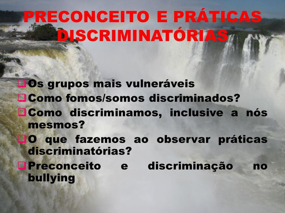 PRECONCEITO E PRÁTICAS DISCRIMINATÓRIAS Os grupos mais vulneráveis Como fomos/somos discriminados? Como discriminamos, inclusive a nós mesmos? O que f