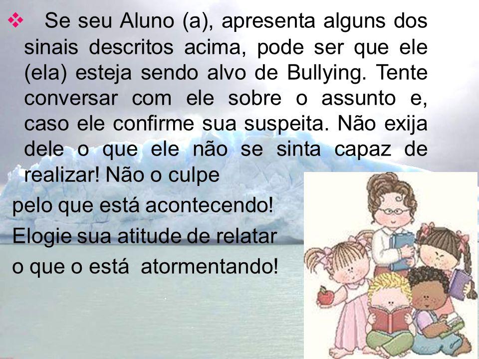 Se seu Aluno (a), apresenta alguns dos sinais descritos acima, pode ser que ele (ela) esteja sendo alvo de Bullying. Tente conversar com ele sobre o a