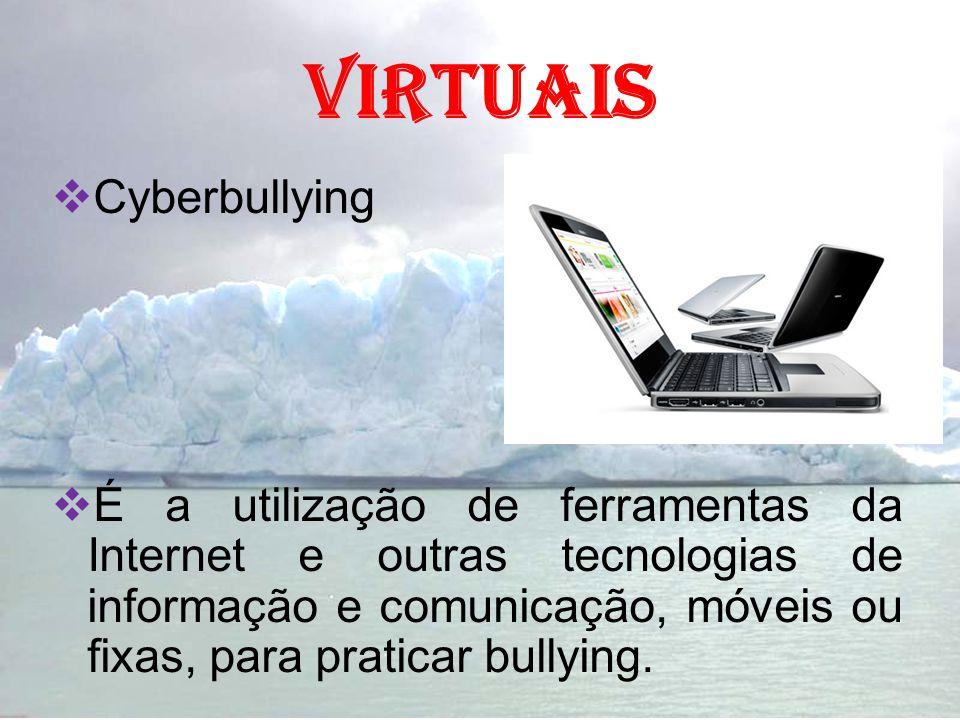 Virtuais Cyberbullying É a utilização de ferramentas da Internet e outras tecnologias de informação e comunicação, móveis ou fixas, para praticar bull