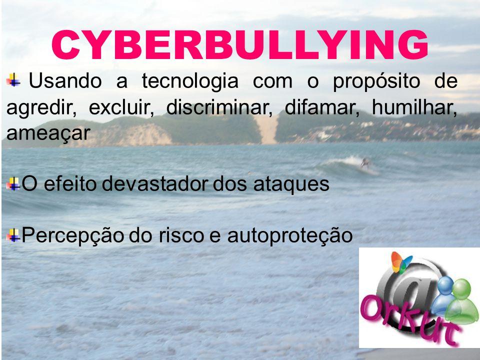 CYBERBULLYING Usando a tecnologia com o propósito de agredir, excluir, discriminar, difamar, humilhar, ameaçar O efeito devastador dos ataques Percepç