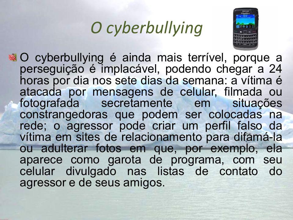 O cyberbullying O cyberbullying é ainda mais terrível, porque a perseguição é implacável, podendo chegar a 24 horas por dia nos sete dias da semana: a
