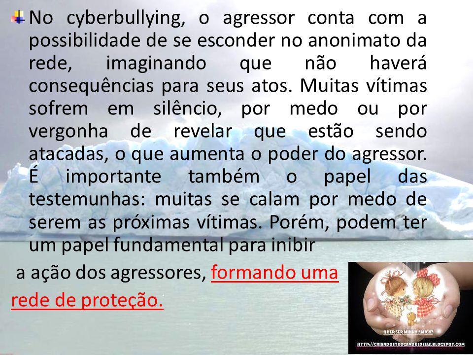 No cyberbullying, o agressor conta com a possibilidade de se esconder no anonimato da rede, imaginando que não haverá consequências para seus atos. Mu