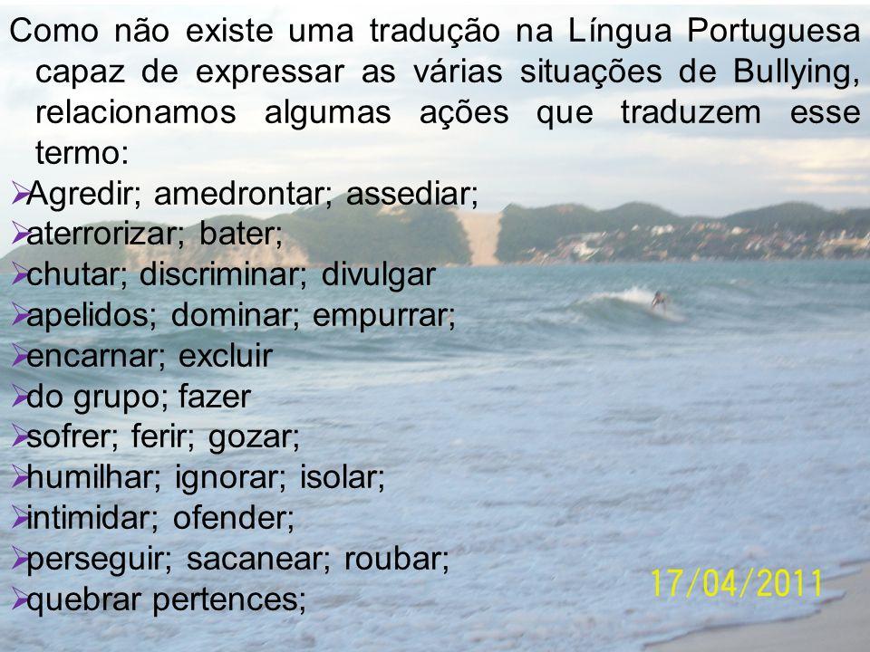 Como não existe uma tradução na Língua Portuguesa capaz de expressar as várias situações de Bullying, relacionamos algumas ações que traduzem esse ter