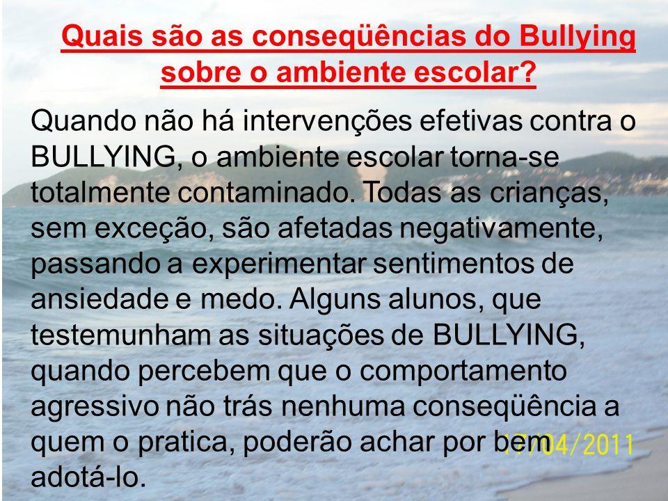 Quais são as conseqüências do Bullying sobre o ambiente escolar? Quando não há intervenções efetivas contra o BULLYING, o ambiente escolar torna-se to