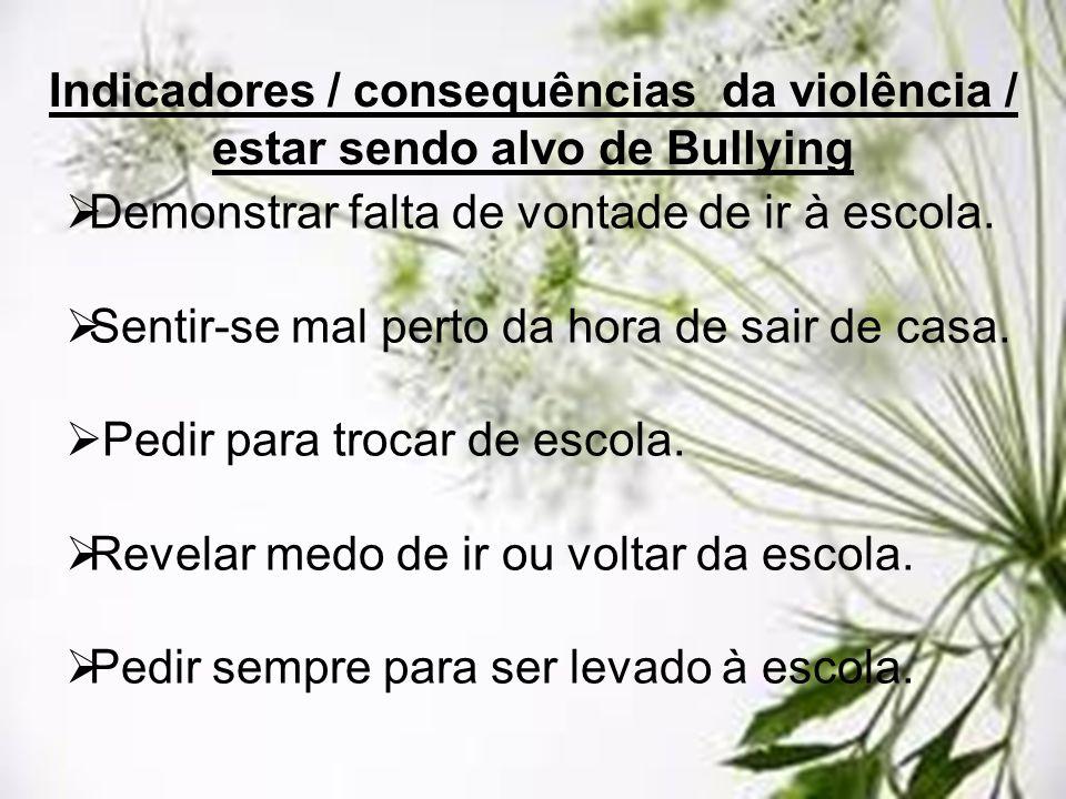 Indicadores / consequências da violência / estar sendo alvo de Bullying Demonstrar falta de vontade de ir à escola. Sentir-se mal perto da hora de sai