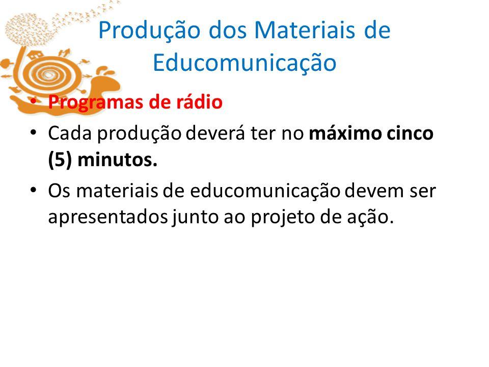 Produção dos Materiais de Educomunicação Programas de rádio Cada produção deverá ter no máximo cinco (5) minutos. Os materiais de educomunicação devem