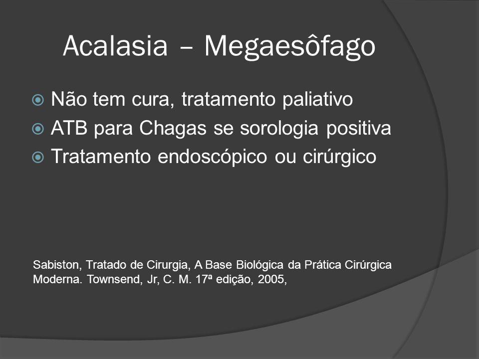Acalasia – Megaesôfago Não tem cura, tratamento paliativo ATB para Chagas se sorologia positiva Tratamento endoscópico ou cirúrgico Sabiston, Tratado