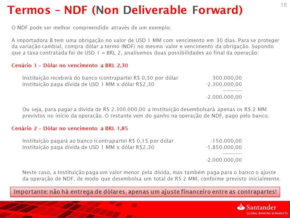 18 O NDF pode ser melhor compreendido através de um exemplo: A importadora B tem uma obrigação no valor de USD 1 MM com vencimento em 30 dias. Para se