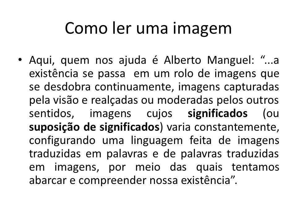 Como ler uma imagem Aqui, quem nos ajuda é Alberto Manguel:...a existência se passa em um rolo de imagens que se desdobra continuamente, imagens captu
