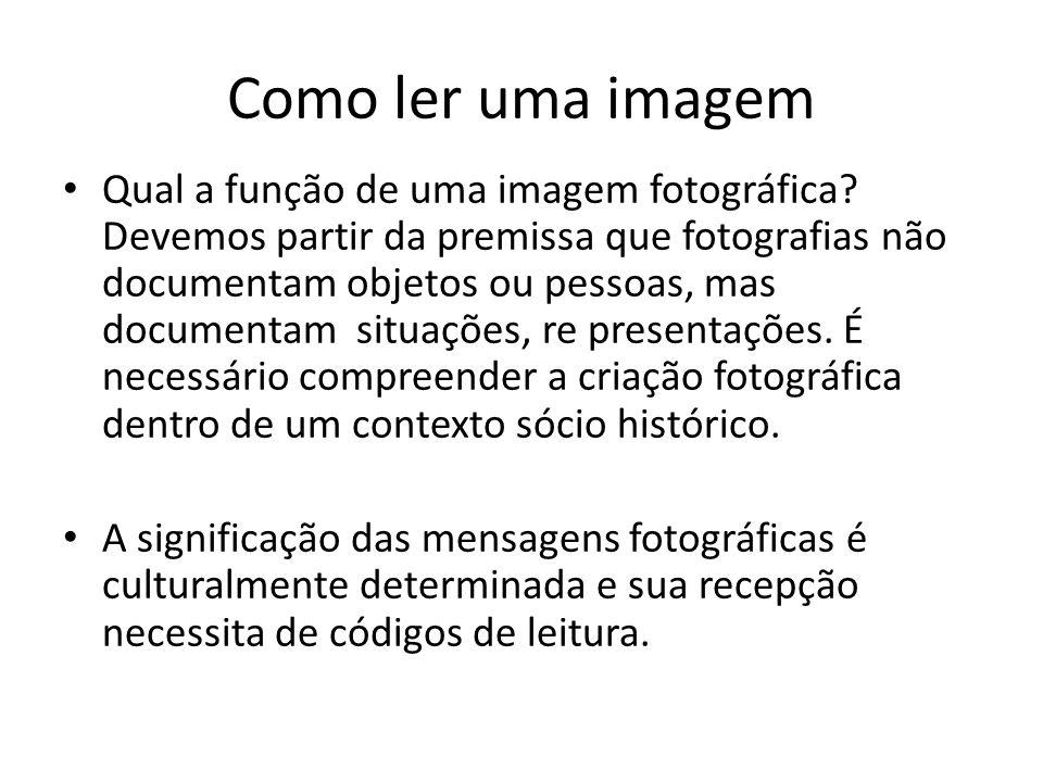 Como ler uma imagem Qual a função de uma imagem fotográfica? Devemos partir da premissa que fotografias não documentam objetos ou pessoas, mas documen