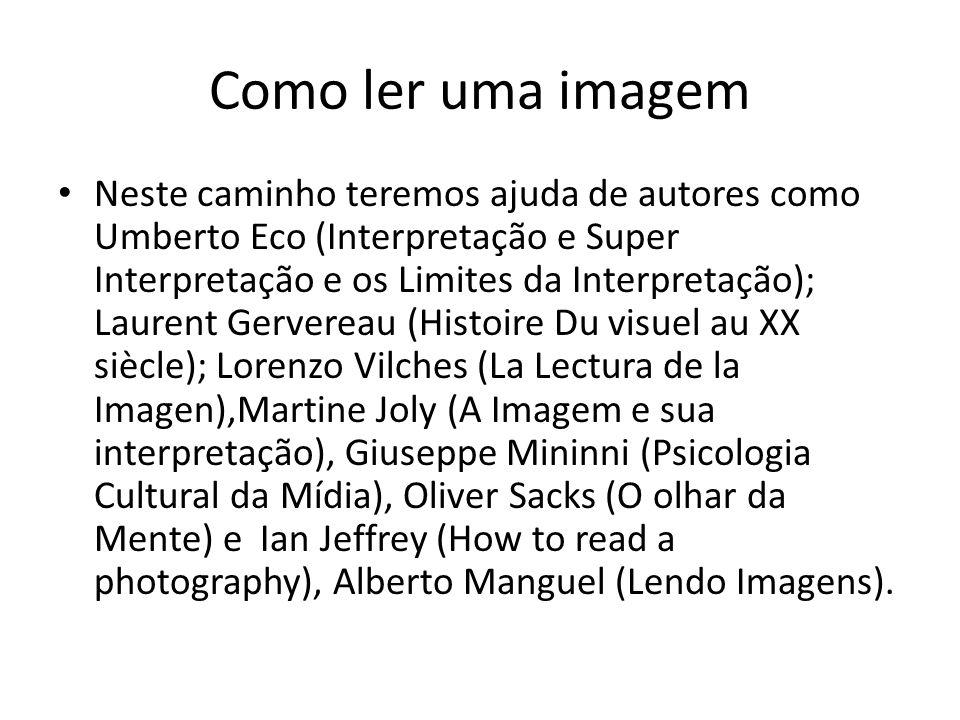 Como ler uma imagem Neste caminho teremos ajuda de autores como Umberto Eco (Interpretação e Super Interpretação e os Limites da Interpretação); Laure