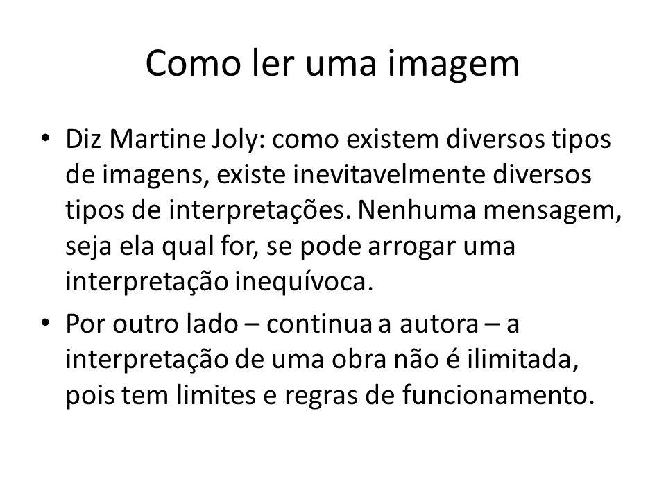 Como ler uma imagem Diz Martine Joly: como existem diversos tipos de imagens, existe inevitavelmente diversos tipos de interpretações. Nenhuma mensage