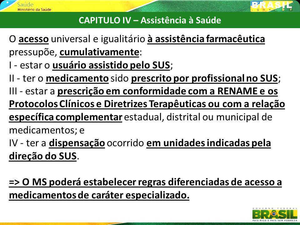 CAPITULO IV – Assistência à Saúde O acesso universal e igualitário à assistência farmacêutica pressupõe, cumulativamente: I - estar o usuário assistid