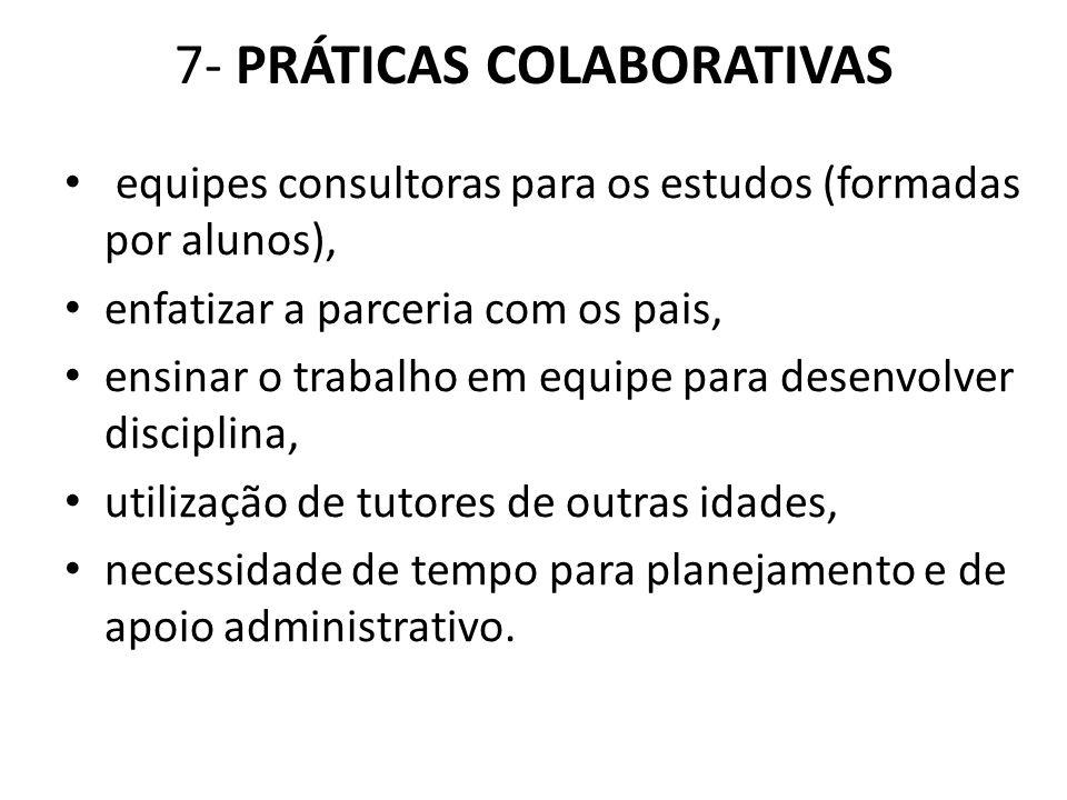 7- PRÁTICAS COLABORATIVAS equipes consultoras para os estudos (formadas por alunos), enfatizar a parceria com os pais, ensinar o trabalho em equipe pa