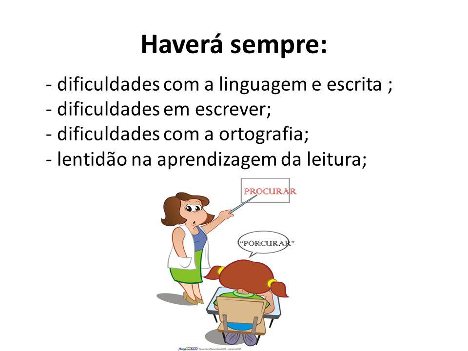 Haverá sempre: - dificuldades com a linguagem e escrita ; - dificuldades em escrever; - dificuldades com a ortografia; - lentidão na aprendizagem da l