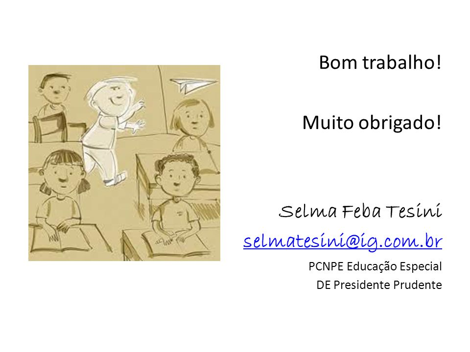Bom trabalho! Muito obrigado! Selma Feba Tesini selmatesini@ig.com.br PCNPE Educação Especial DE Presidente Prudente