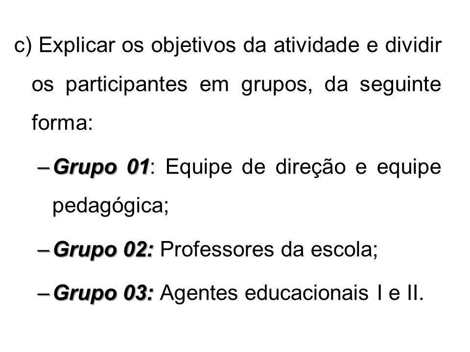 c) Explicar os objetivos da atividade e dividir os participantes em grupos, da seguinte forma: –Grupo 01 –Grupo 01: Equipe de direção e equipe pedagóg