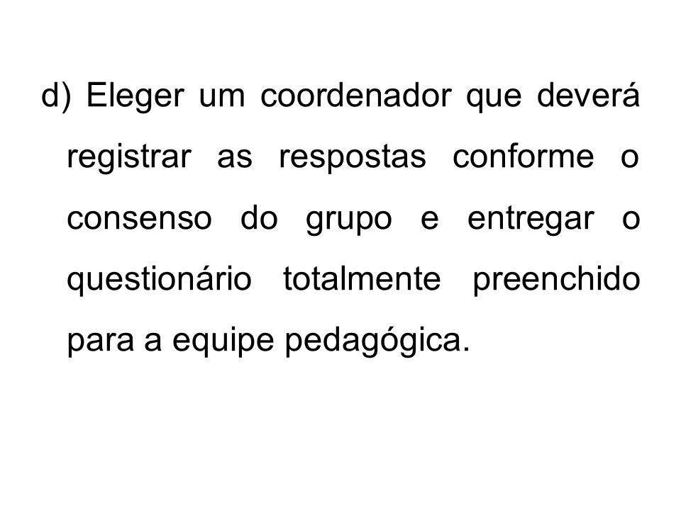 d) Eleger um coordenador que deverá registrar as respostas conforme o consenso do grupo e entregar o questionário totalmente preenchido para a equipe