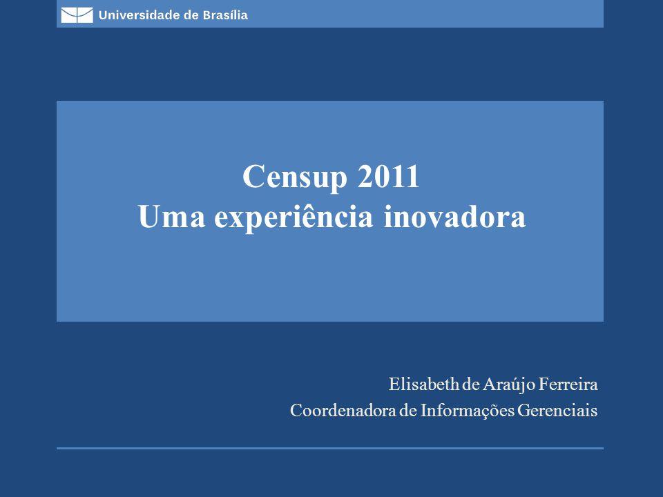 Decanato de Planejamento e Orçamento (DPO) Diretoria de Avaliação e Informações Gerenciais (DAI)/Coordenadoria de Informações Gerenciais (CIG) Campus Universitário Darcy Ribeiro – Prédio da Reitoria, bloco B, 1º andar, Asa Norte, Brasília, DF, Brasil Censup 2011 Melhorias: Variedades de Relatórios e consultas; Logística amigável; A melhorar: Integrar aos demais sistemas que se relacionam com o MEC; Detalhar outras ofertas; Área de indexação de laboratórios; Vinculação de docentes ao curso.