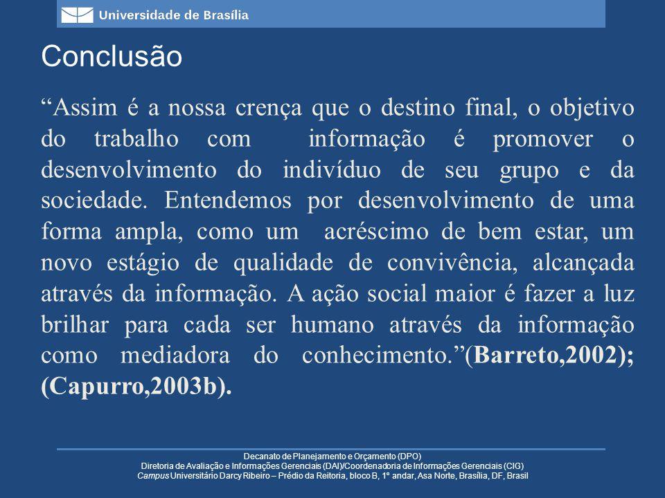 Decanato de Planejamento e Orçamento (DPO) Diretoria de Avaliação e Informações Gerenciais (DAI)/Coordenadoria de Informações Gerenciais (CIG) Campus Universitário Darcy Ribeiro – Prédio da Reitoria, bloco B, 1º andar, Asa Norte, Brasília, DF, Brasil Conclusão Assim é a nossa crença que o destino final, o objetivo do trabalho com informação é promover o desenvolvimento do indivíduo de seu grupo e da sociedade.