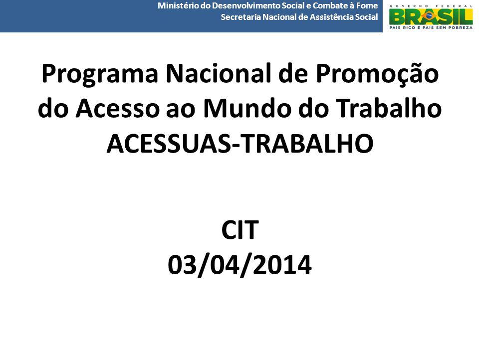 Programa Nacional de Promoção do Acesso ao Mundo do Trabalho ACESSUAS-TRABALHO CIT 03/04/2014 Ministério do Desenvolvimento Social e Combate à Fome Secretaria Nacional de Assistência Social