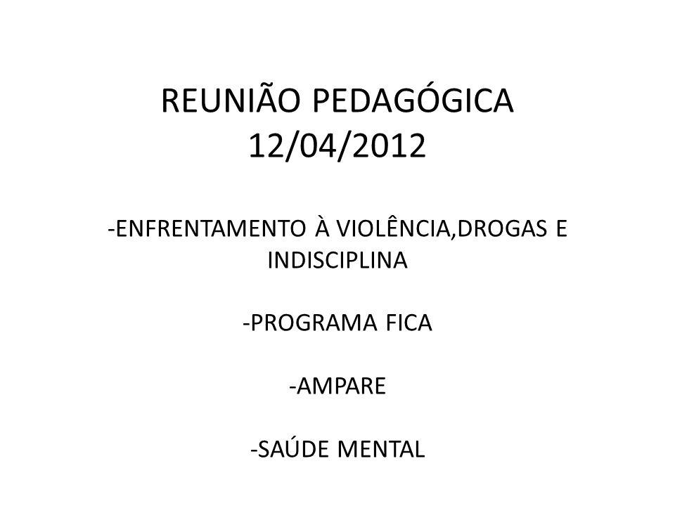 REUNIÃO PEDAGÓGICA 12/04/2012 -ENFRENTAMENTO À VIOLÊNCIA,DROGAS E INDISCIPLINA -PROGRAMA FICA -AMPARE -SAÚDE MENTAL