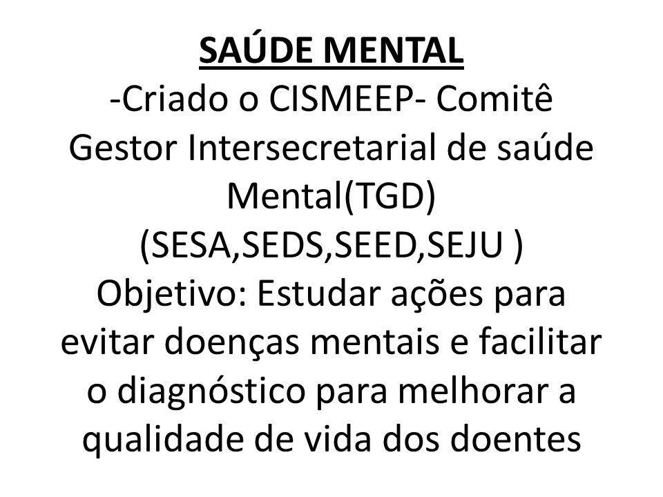 SAÚDE MENTAL -Criado o CISMEEP- Comitê Gestor Intersecretarial de saúde Mental(TGD) (SESA,SEDS,SEED,SEJU ) Objetivo: Estudar ações para evitar doenças