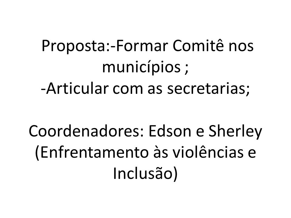 Proposta:-Formar Comitê nos municípios ; -Articular com as secretarias; Coordenadores: Edson e Sherley (Enfrentamento às violências e Inclusão)
