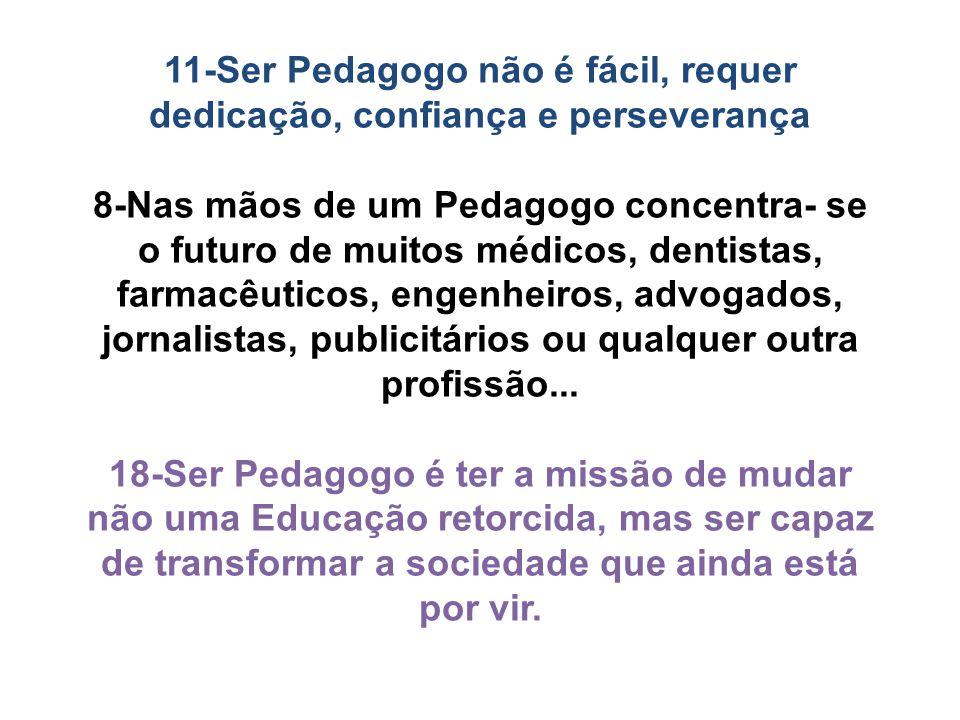 11-Ser Pedagogo não é fácil, requer dedicação, confiança e perseverança 8-Nas mãos de um Pedagogo concentra- se o futuro de muitos médicos, dentistas,