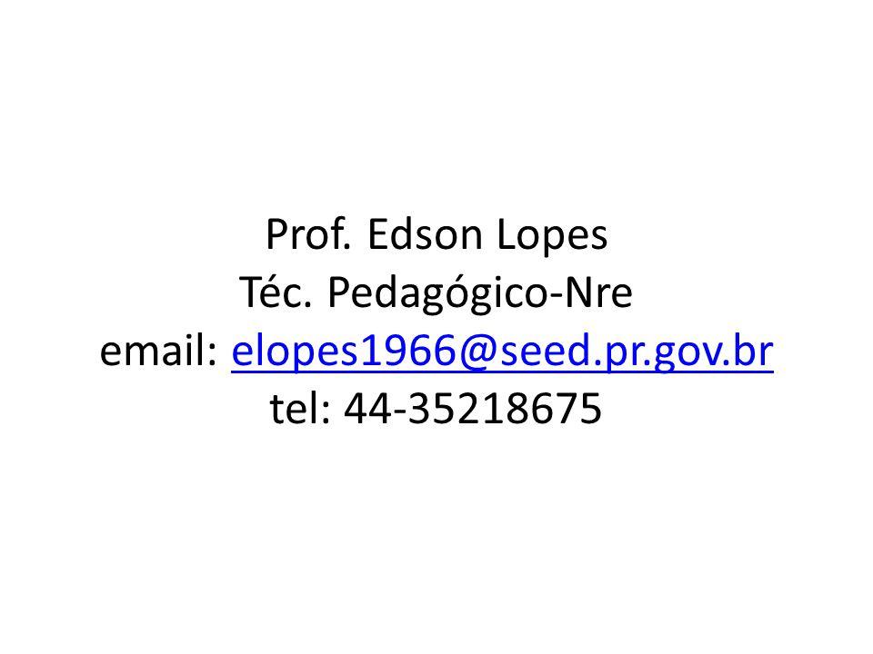 Prof. Edson Lopes Téc. Pedagógico-Nre email: elopes1966@seed.pr.gov.br tel: 44-35218675elopes1966@seed.pr.gov.br
