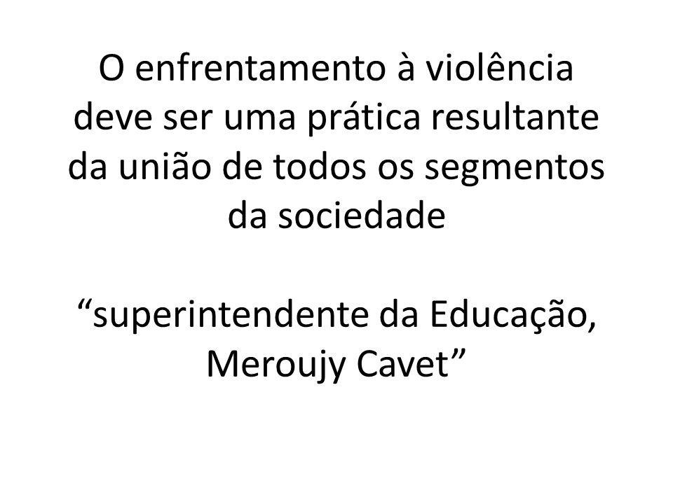 O enfrentamento à violência deve ser uma prática resultante da união de todos os segmentos da sociedade superintendente da Educação, Meroujy Cavet