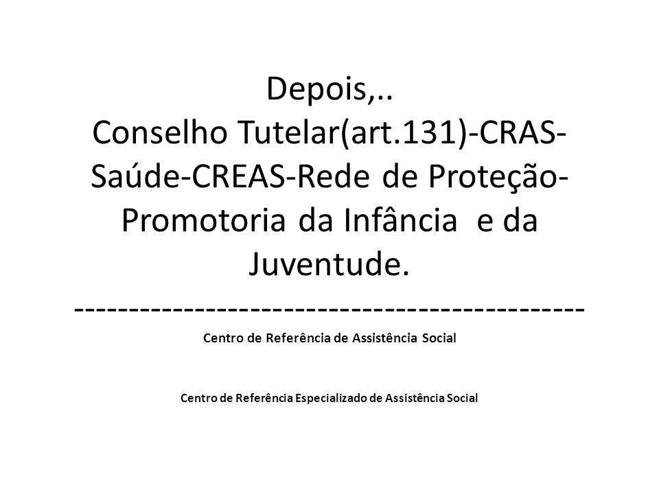 Depois,.. Conselho Tutelar(art.131)-CRAS- Saúde-CREAS-Rede de Proteção- Promotoria da Infância e da Juventude. ---------------------------------------