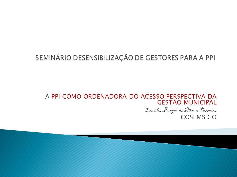 A PPI COMO ORDENADORA DO ACESSO:PERSPECTIVA DA GESTÃO MUNICIPAL Lucélia Borges de Abreu Ferreira COSEMS GO