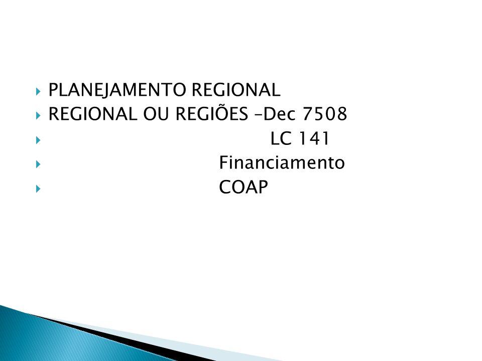 PLANEJAMENTO REGIONAL REGIONAL OU REGIÕES –Dec 7508 LC 141 Financiamento COAP