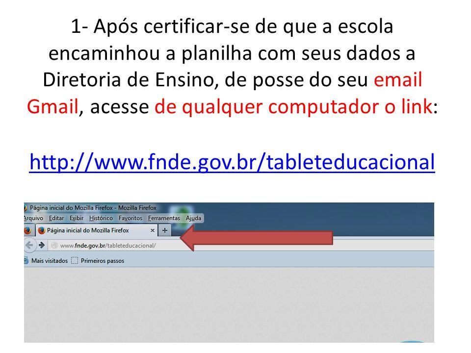 1- Após certificar-se de que a escola encaminhou a planilha com seus dados a Diretoria de Ensino, de posse do seu email Gmail, acesse de qualquer computador o link: http://www.fnde.gov.br/tableteducacional http://www.fnde.gov.br/tableteducacional
